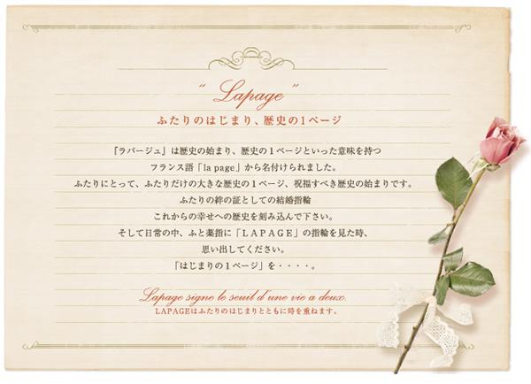 LAPAGE(ラパージュ)は「歴史の始まり」「芸術作品のシリーズ」といった意味を持つフランス語のLapage(1ページという意味です)から名付けられました。仲睦まじく寄り添い、将来を誓い合った二人にふさわしい輝きを捧げます。